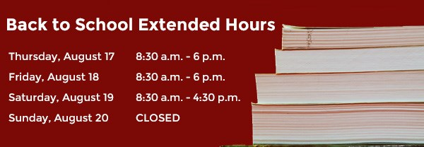 Back to School Extended hours August 17-19 Thursday, August 17, 8:30-6:00 Friday, August 18, 8:30-6:00 Saturday, August 19, 8:30-4:30 Sunday, August 20, CLOSED